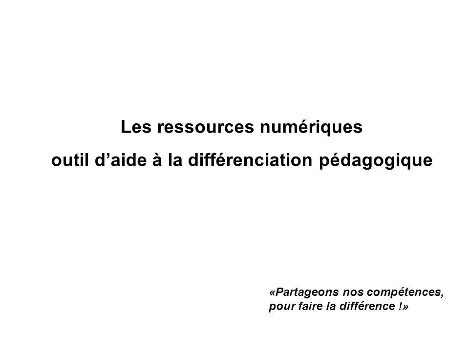 Les ressources numériques outil daide à la différenciation pédagogique «Partageons nos compétences, pour faire la différence !»