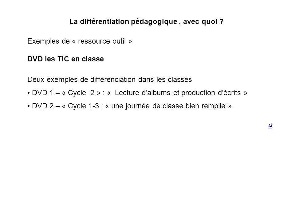 La différentiation pédagogique, avec quoi ? Exemples de « ressource outil » DVD les TIC en classe Deux exemples de différenciation dans les classes DV
