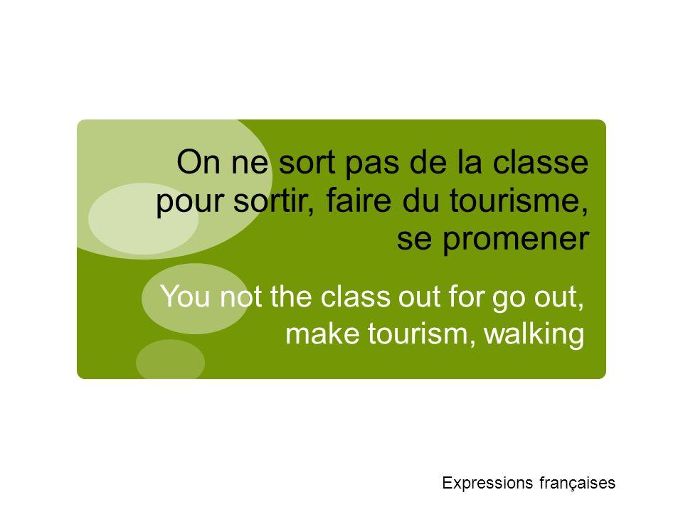 On ne sort pas de la classe pour sortir, faire du tourisme, se promener You not the class out for go out, make tourism, walking Expressions françaises