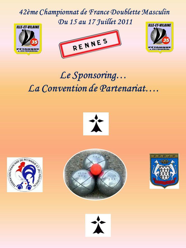 42ème Championnat de France Doublette Masculin Du 15 au 17 Juillet 2011 Le Sponsoring… La Convention de Partenariat….