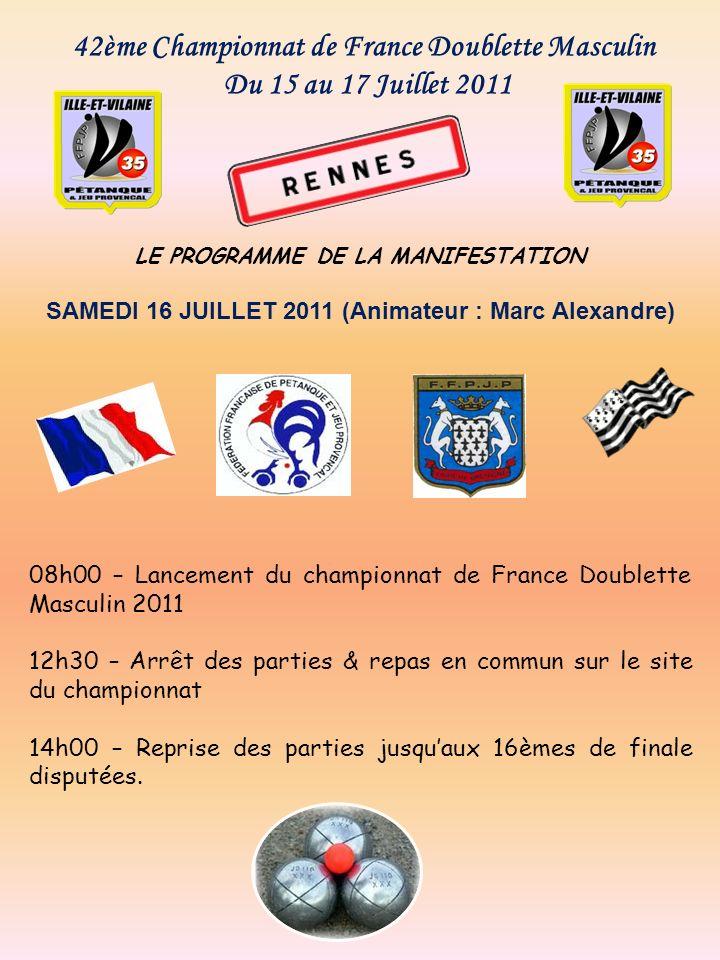 42ème Championnat de France Doublette Masculin Du 15 au 17 Juillet 2011 LE PROGRAMME DE LA MANIFESTATION SAMEDI 16 JUILLET 2011 (Animateur : Marc Alex