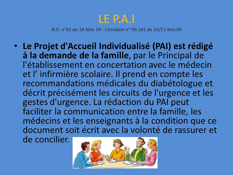 LE P.A.I B.O. n°41 du 18 Nov. 99 : Circulaire n° 99.181 du 10/11 Nov.99 Le Projet d'Accueil Individualisé (PAI) est rédigé à la demande de la famille,