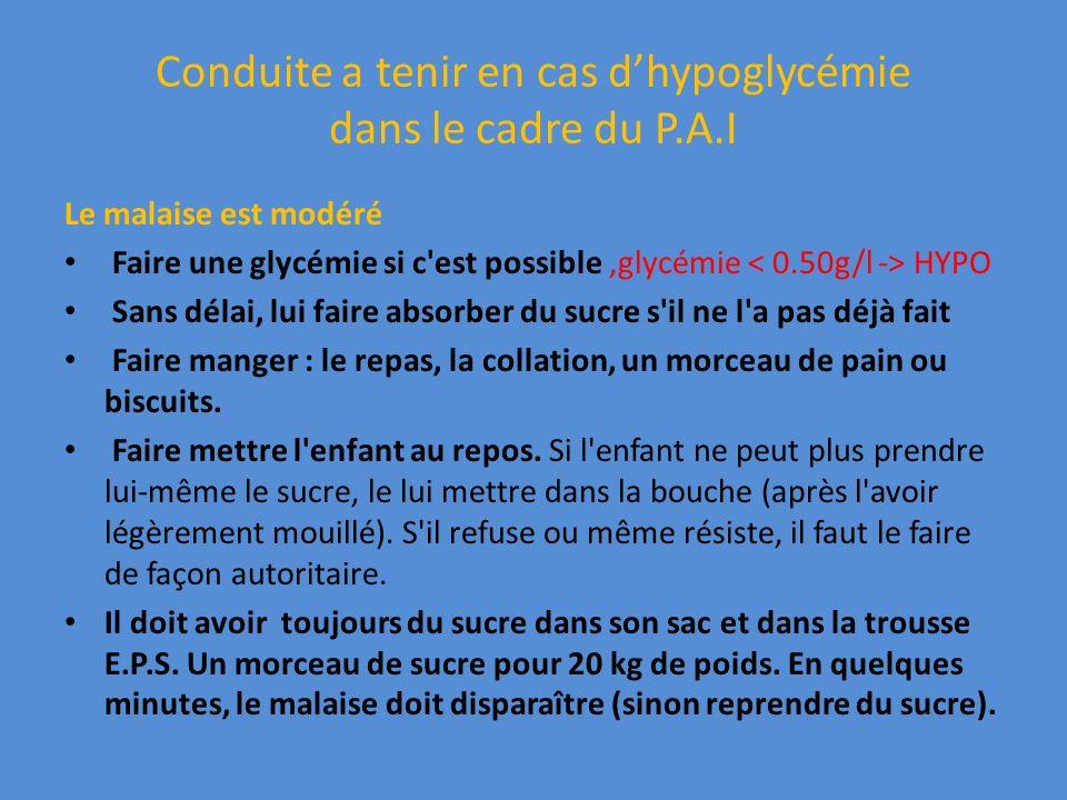 Conduite a tenir en cas dhypoglycémie dans le cadre du P.A.I Le malaise est modéré Faire une glycémie si c'est possible,glycémie HYPO Sans délai, lui