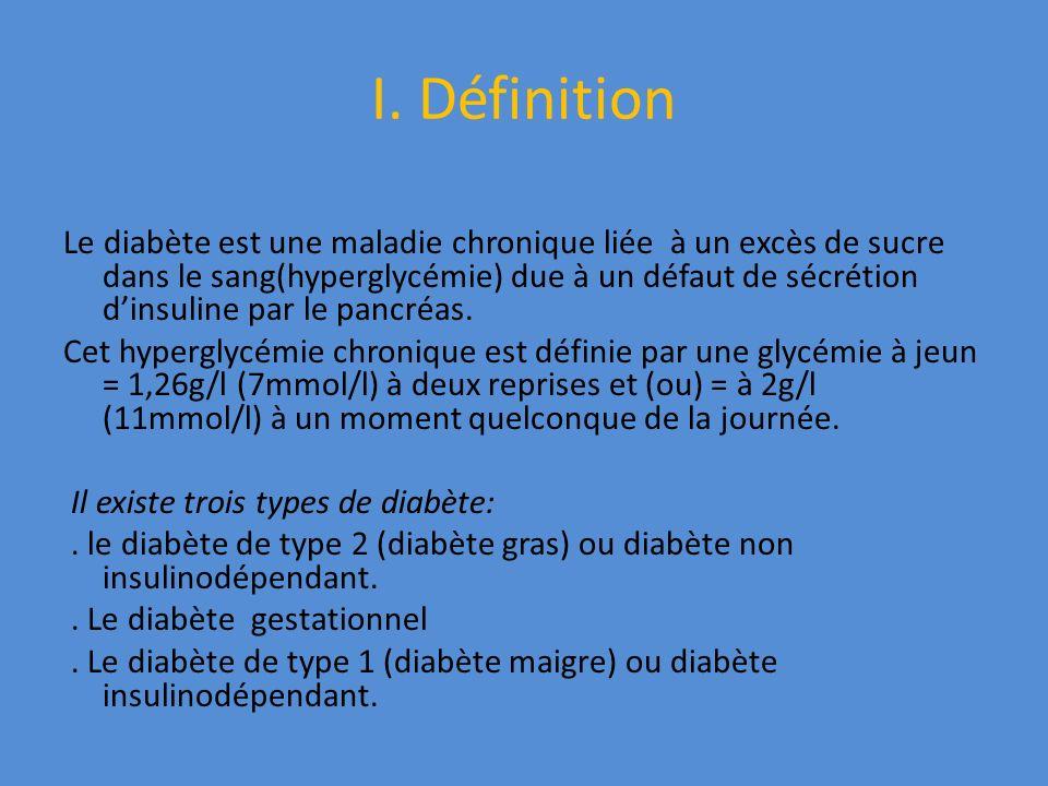 I. Définition Le diabète est une maladie chronique liée à un excès de sucre dans le sang(hyperglycémie) due à un défaut de sécrétion dinsuline par le