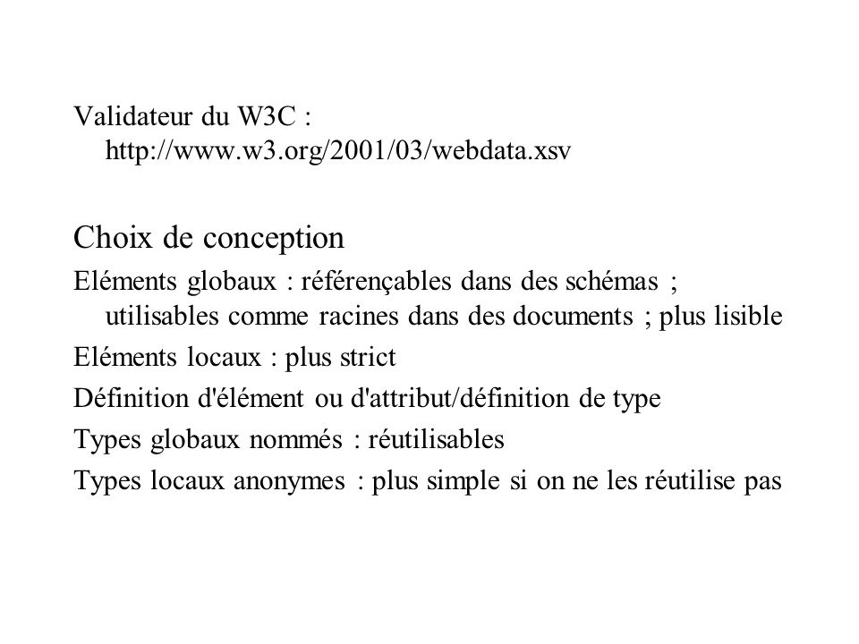 Validateur du W3C : http://www.w3.org/2001/03/webdata.xsv Choix de conception Eléments globaux : référençables dans des schémas ; utilisables comme racines dans des documents ; plus lisible Eléments locaux : plus strict Définition d élément ou d attribut/définition de type Types globaux nommés : réutilisables Types locaux anonymes : plus simple si on ne les réutilise pas