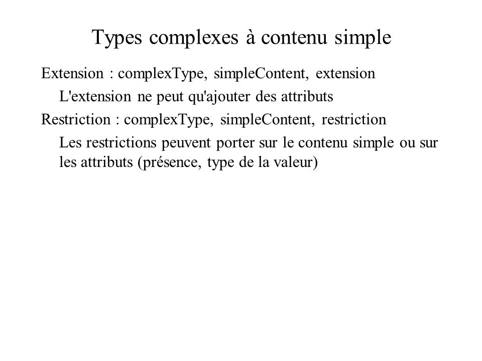 Extension : complexType, simpleContent, extension L'extension ne peut qu'ajouter des attributs Restriction : complexType, simpleContent, restriction L