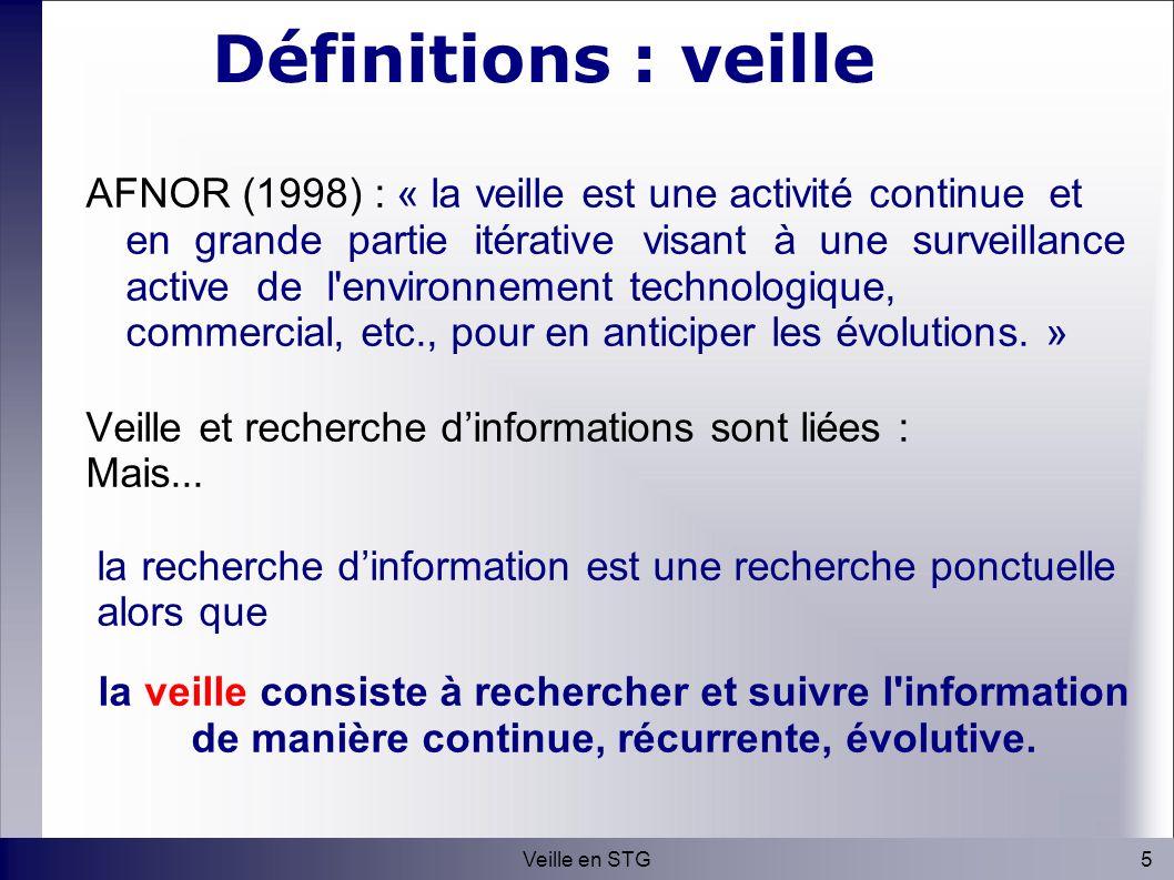 5Veille en STG Définitions : veille AFNOR (1998) : « la veille est une activité continue et en grande partie itérative visant à une surveillance active de l environnement technologique, commercial, etc., pour en anticiper les évolutions.