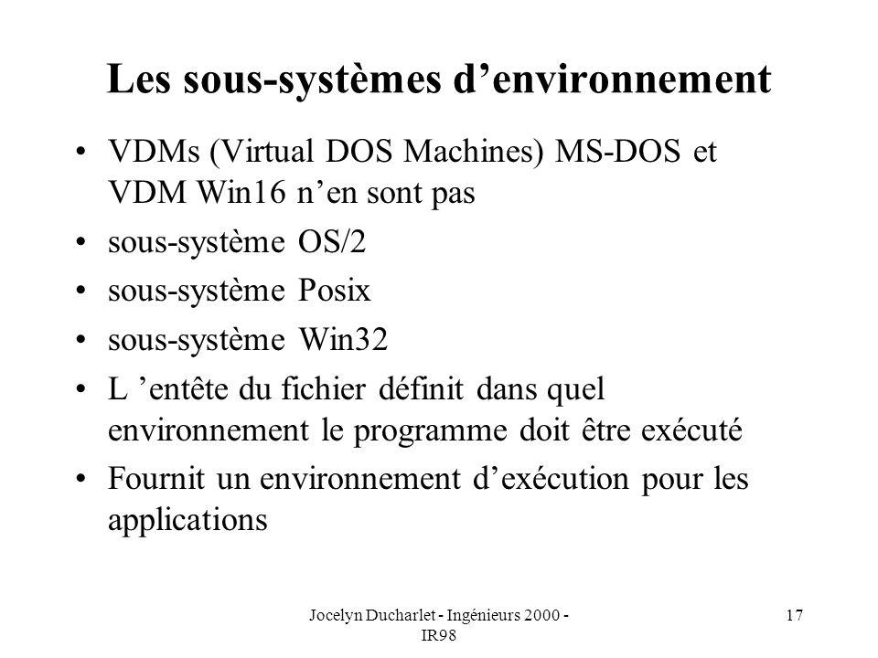 Jocelyn Ducharlet - Ingénieurs 2000 - IR98 17 Les sous-systèmes denvironnement VDMs (Virtual DOS Machines) MS-DOS et VDM Win16 nen sont pas sous-système OS/2 sous-système Posix sous-système Win32 L entête du fichier définit dans quel environnement le programme doit être exécuté Fournit un environnement dexécution pour les applications
