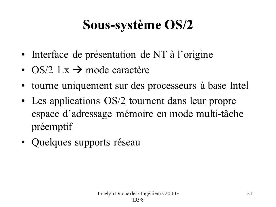 Jocelyn Ducharlet - Ingénieurs 2000 - IR98 21 Sous-système OS/2 Interface de présentation de NT à lorigine OS/2 1.x mode caractère tourne uniquement sur des processeurs à base Intel Les applications OS/2 tournent dans leur propre espace dadressage mémoire en mode multi-tâche préemptif Quelques supports réseau