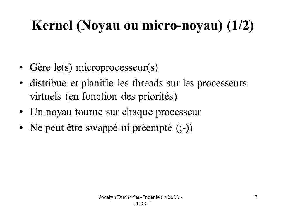 Jocelyn Ducharlet - Ingénieurs 2000 - IR98 7 Kernel (Noyau ou micro-noyau) (1/2) Gère le(s) microprocesseur(s) distribue et planifie les threads sur les processeurs virtuels (en fonction des priorités) Un noyau tourne sur chaque processeur Ne peut être swappé ni préempté (;-))