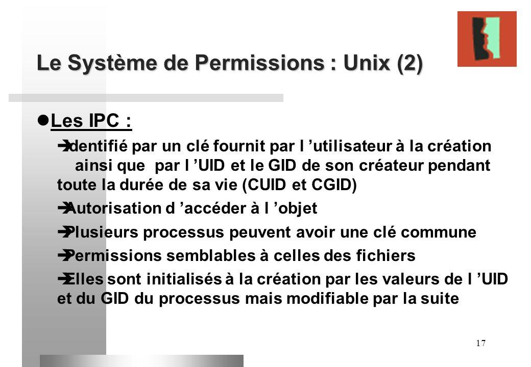 17 Le Système de Permissions : Unix (2) Les IPC : Identifié par un clé fournit par l utilisateur à la création ainsi que par l UID et le GID de son cr