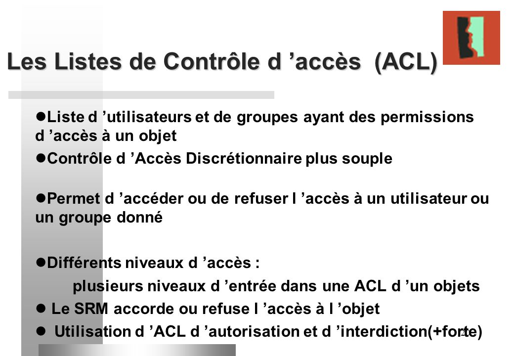 20 Les Listes de Contrôle d accès (ACL) Liste d utilisateurs et de groupes ayant des permissions d accès à un objet Contrôle d Accès Discrétionnaire p