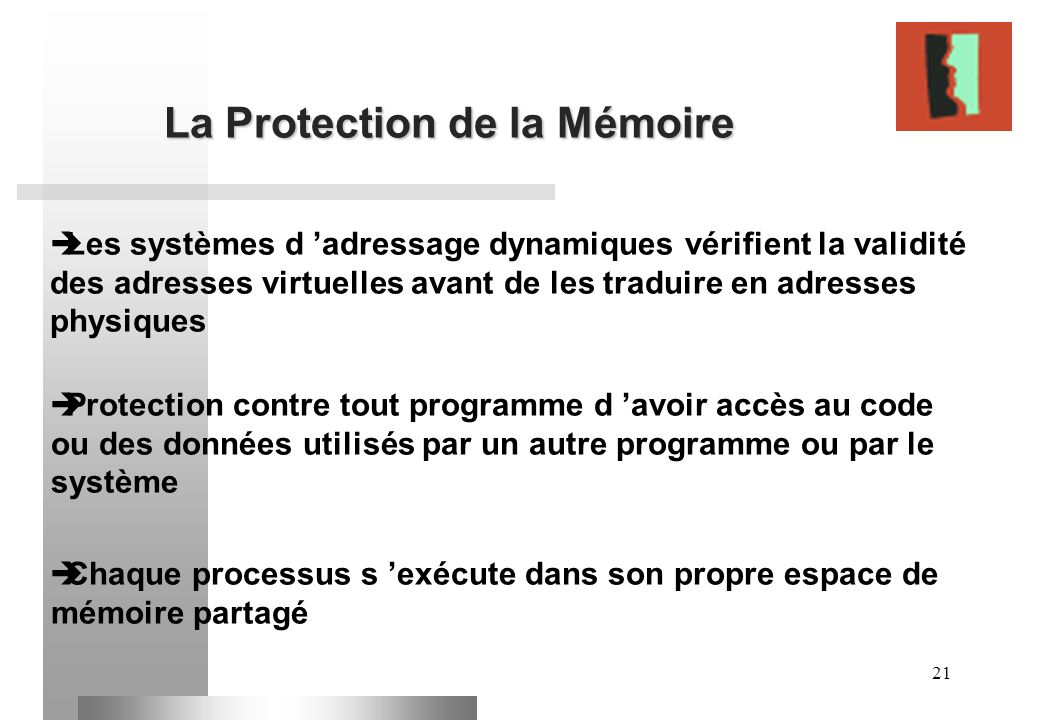 21 La Protection de la Mémoire Les systèmes d adressage dynamiques vérifient la validité des adresses virtuelles avant de les traduire en adresses phy