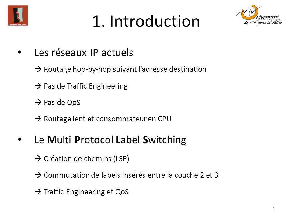 1. Introduction Les réseaux IP actuels Routage hop-by-hop suivant ladresse destination Pas de Traffic Engineering Pas de QoS Routage lent et consommat