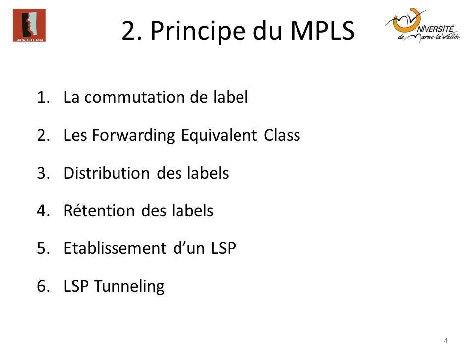 2. Principe du MPLS 4 1.La commutation de label 2.Les Forwarding Equivalent Class 3.Distribution des labels 4.Rétention des labels 5.Etablissement dun