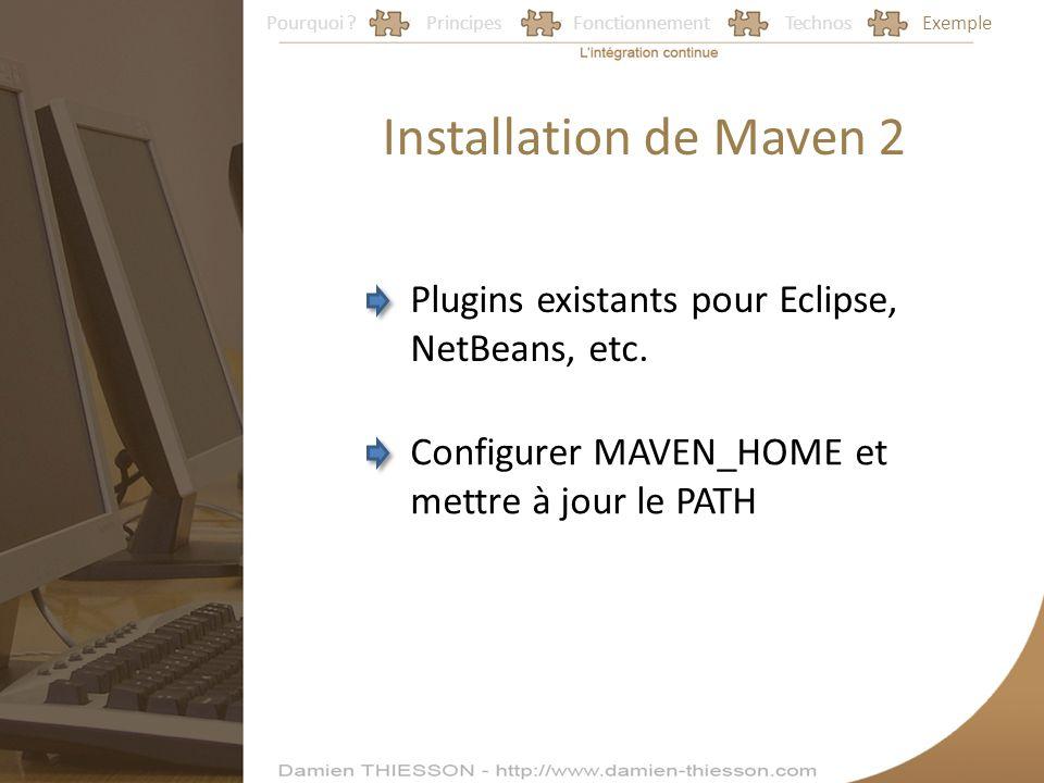 Pourquoi ?PrincipesFonctionnementTechnosExemple Installation de Maven 2 Plugins existants pour Eclipse, NetBeans, etc. Configurer MAVEN_HOME et mettre