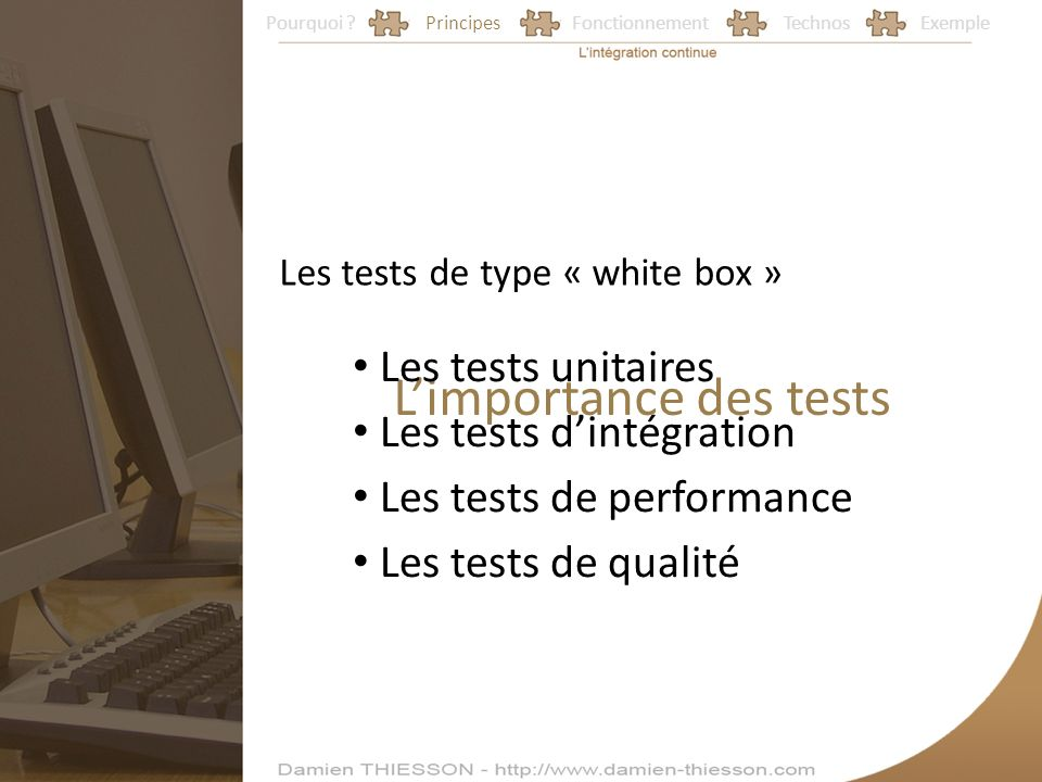 Pourquoi ?PrincipesFonctionnementTechnosExemple Limportance des tests Les tests de type « white box » Les tests unitaires Les tests dintégration Les tests de performance Les tests de qualité