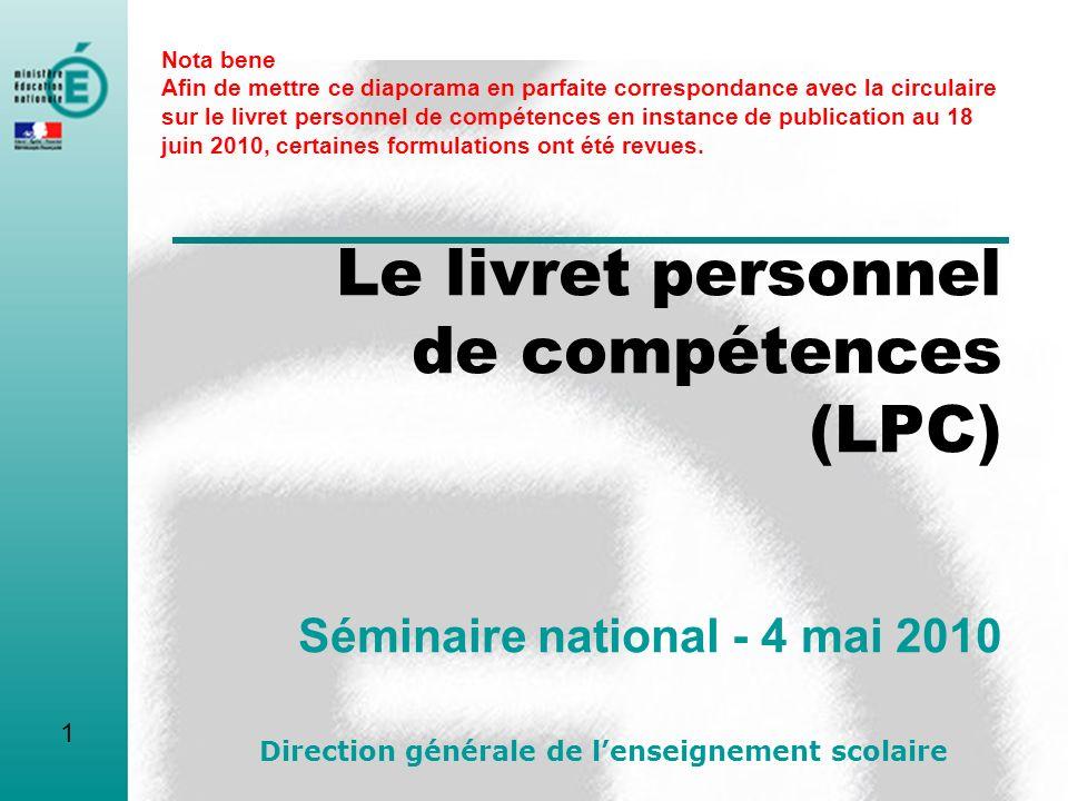 Le livret personnel de compétences (LPC) Séminaire national - 4 mai 2010 Direction générale de lenseignement scolaire 1 Nota bene Afin de mettre ce di
