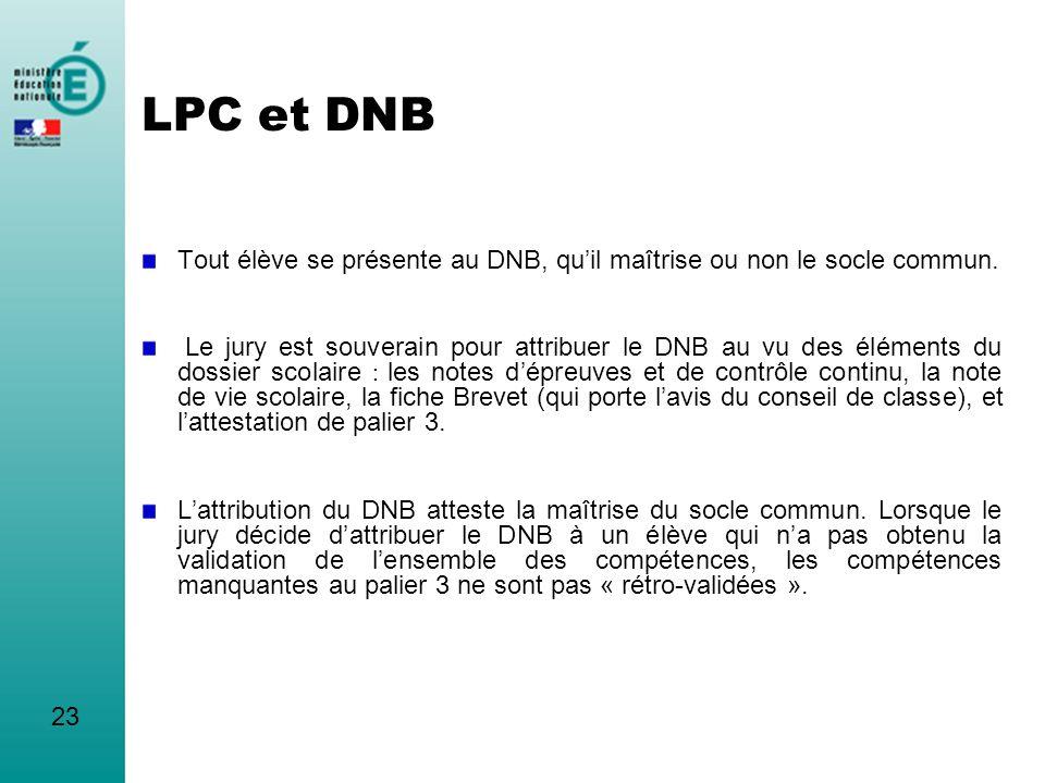 LPC et DNB Tout élève se présente au DNB, quil maîtrise ou non le socle commun. Le jury est souverain pour attribuer le DNB au vu des éléments du doss