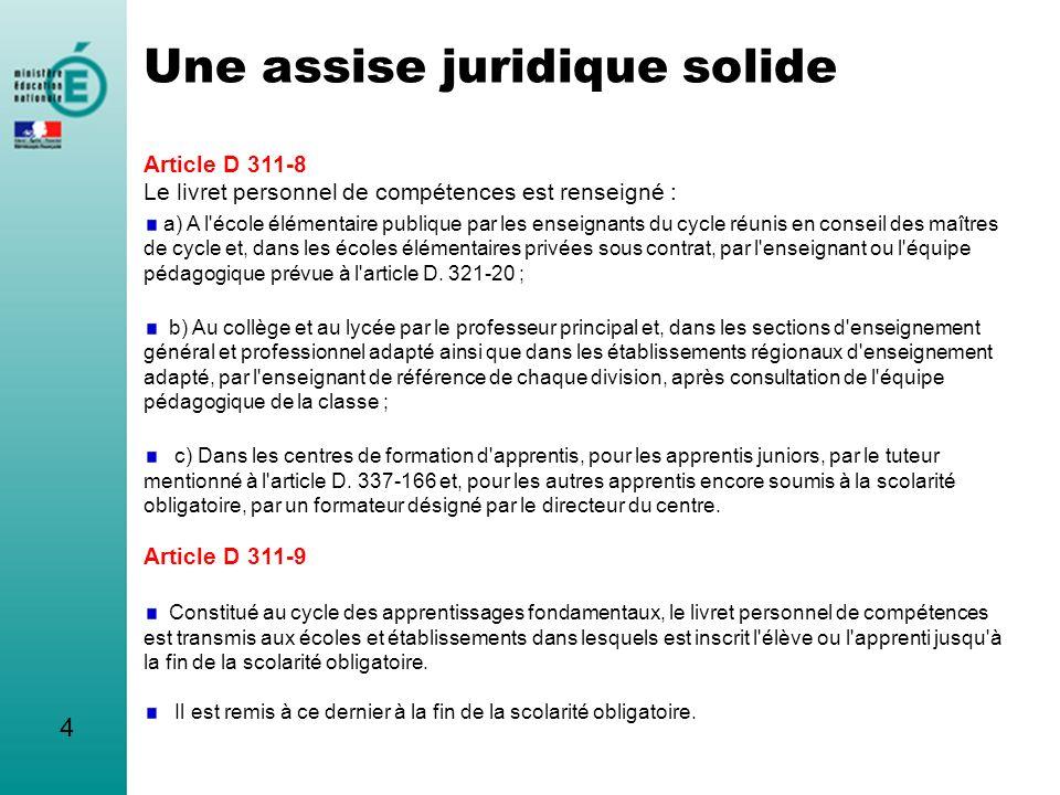 4 Une assise juridique solide Article D 311-8 Le livret personnel de compétences est renseigné : a) A l'école élémentaire publique par les enseignants