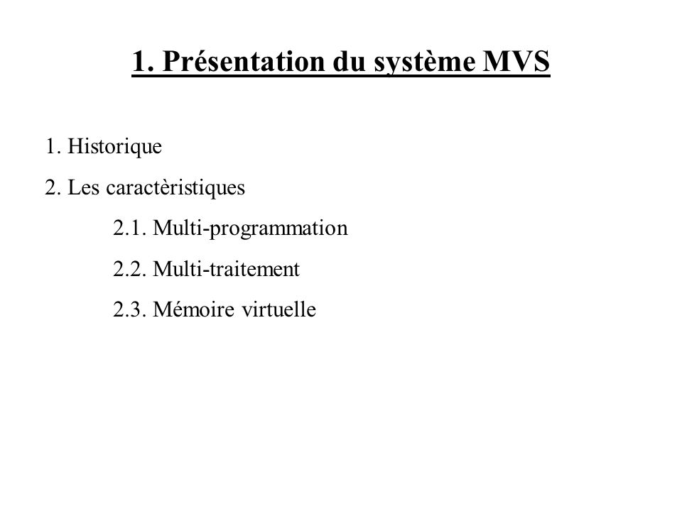 1. Présentation du système MVS 1. Historique 2. Les caractèristiques 2.1. Multi-programmation 2.2. Multi-traitement 2.3. Mémoire virtuelle