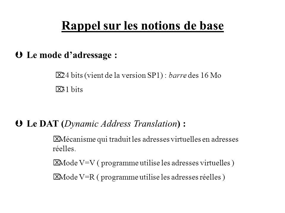 Rappel sur les notions de base Þ Le mode dadressage : Þ Le DAT (Dynamic Address Translation) : Ö 24 bits (vient de la version SP1) : barre des 16 Mo Ö