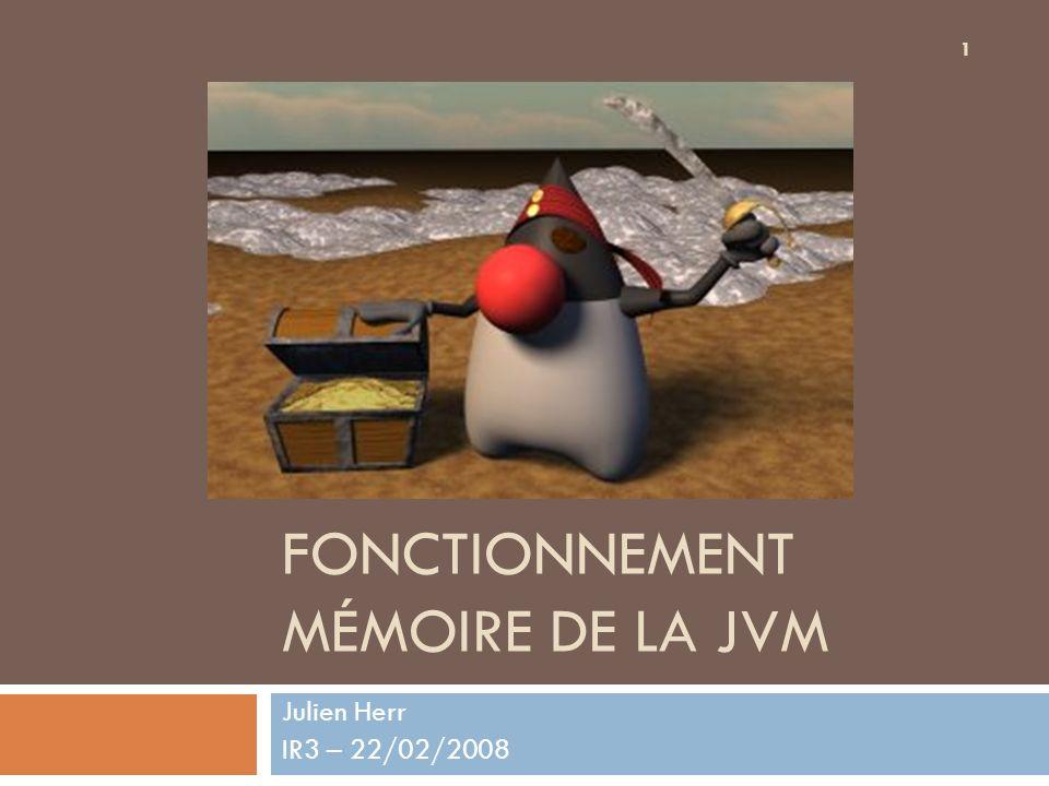 FONCTIONNEMENT MÉMOIRE DE LA JVM Julien Herr IR3 – 22/02/2008 1