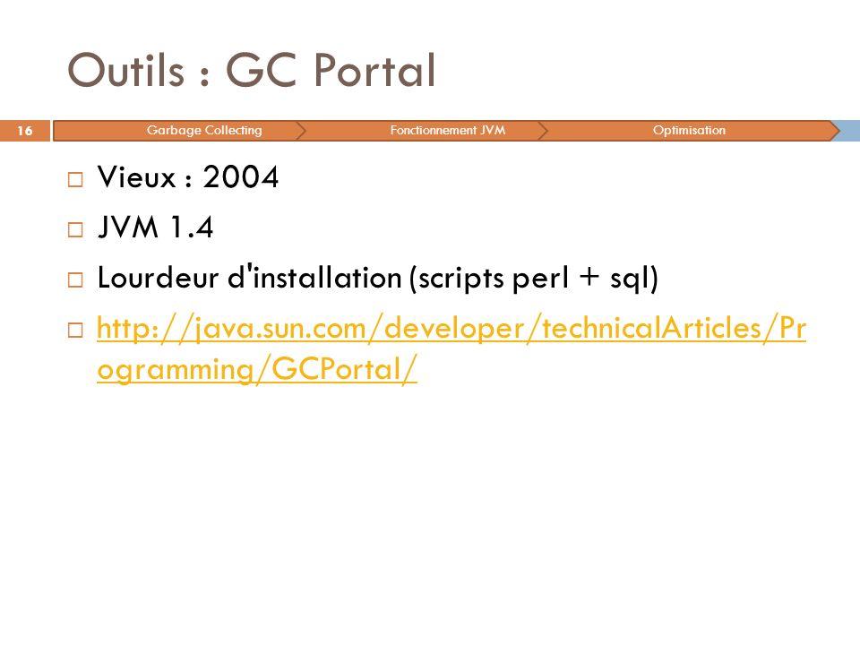 Outils : GC Portal Vieux : 2004 JVM 1.4 Lourdeur d'installation (scripts perl + sql) http://java.sun.com/developer/technicalArticles/Pr ogramming/GCPo
