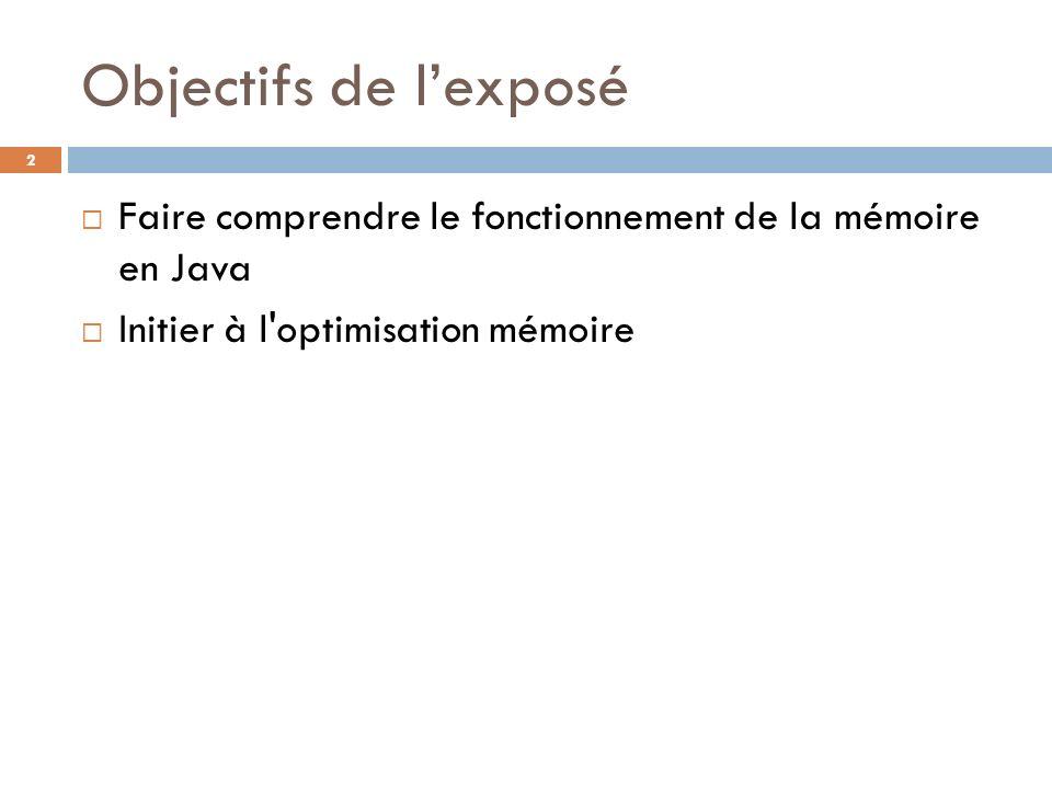 Objectifs de lexposé Faire comprendre le fonctionnement de la mémoire en Java Initier à l'optimisation mémoire 2