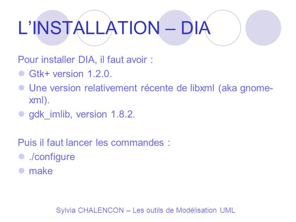 LINSTALLATION – DIA Pour installer DIA, il faut avoir : Gtk+ version 1.2.0. Une version relativement récente de libxml (aka gnome- xml). gdk_imlib, ve