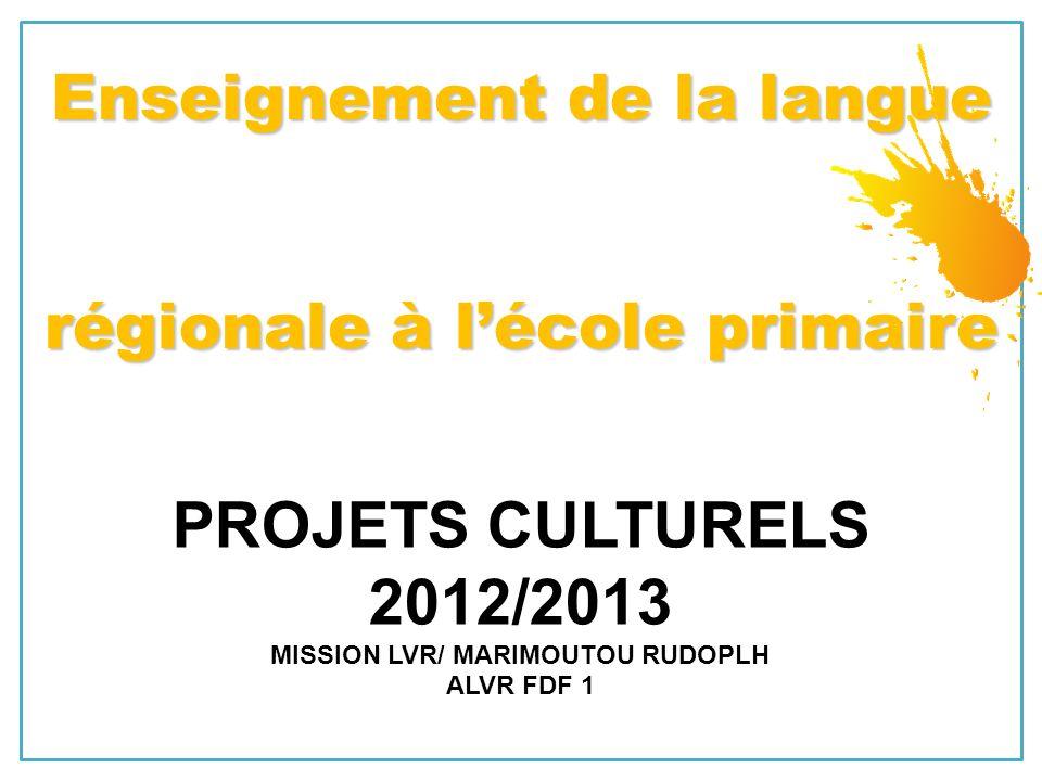 PROJETS CULTURELS 2012/2013 MISSION LVR/ MARIMOUTOU RUDOPLH ALVR FDF 1 Enseignement de la langue régionale à lécole primaire