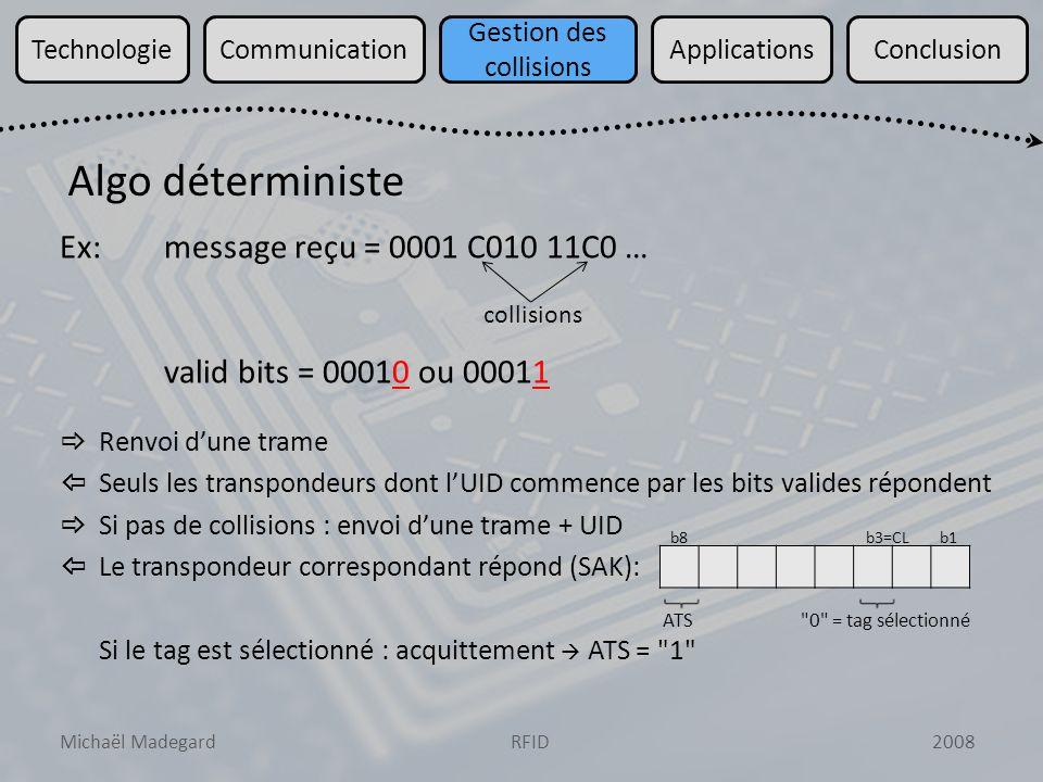 Michaël Madegard2008RFID TechnologieCommunication Gestion des collisions ApplicationsConclusion Ex:message reçu = 0001 C010 11C0 … valid bits = 00010 ou 00011 Renvoi dune trame Seuls les transpondeurs dont lUID commence par les bits valides répondent Si pas de collisions : envoi dune trame + UID Le transpondeur correspondant répond (SAK): Si le tag est sélectionné : acquittement ATS = 1 Algo déterministe collisions b8b1b3=CL 0 = tag sélectionnéATS
