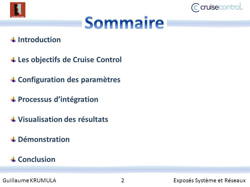 Guillaume KRUMULA 2 Exposés Système et Réseaux Introduction Les objectifs de Cruise Control Configuration des paramètres Processus dintégration Visualisation des résultats Démonstration Conclusion