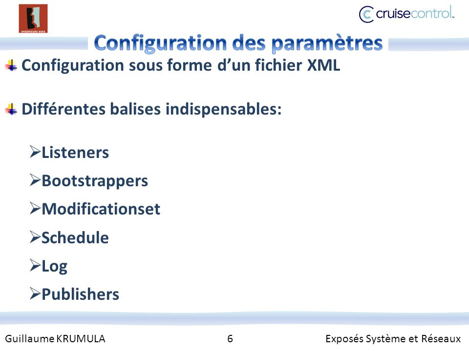 Guillaume KRUMULA 6 Exposés Système et Réseaux Configuration sous forme dun fichier XML Différentes balises indispensables: Listeners Bootstrappers Modificationset Schedule Log Publishers