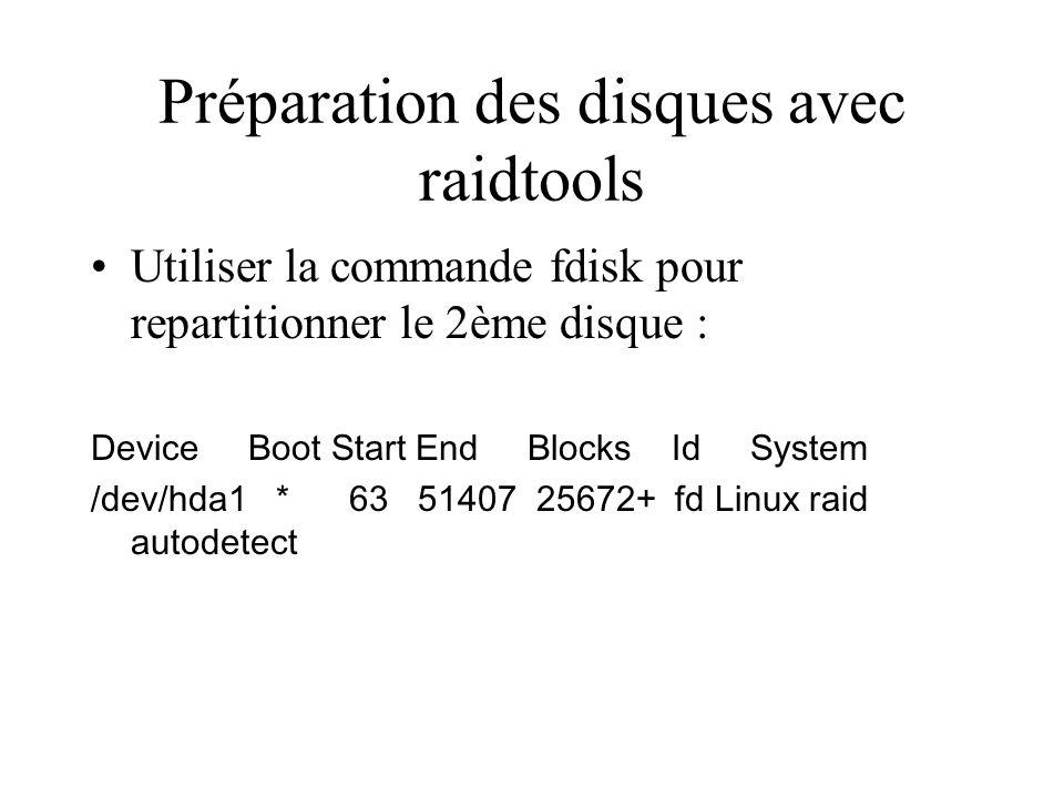 Préparation des disques avec raidtools Utiliser la commande fdisk pour repartitionner le 2ème disque : Device Boot Start End Blocks Id System /dev/hda1 * 63 51407 25672+ fd Linux raid autodetect