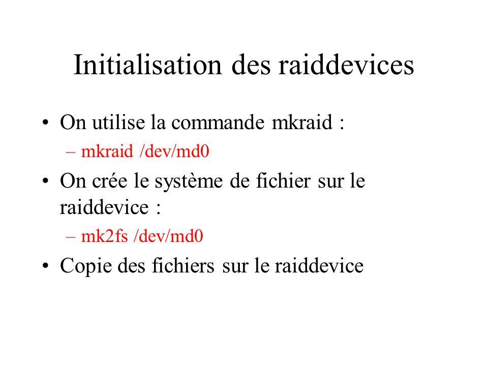 Initialisation des raiddevices On utilise la commande mkraid : –mkraid /dev/md0 On crée le système de fichier sur le raiddevice : –mk2fs /dev/md0 Copie des fichiers sur le raiddevice