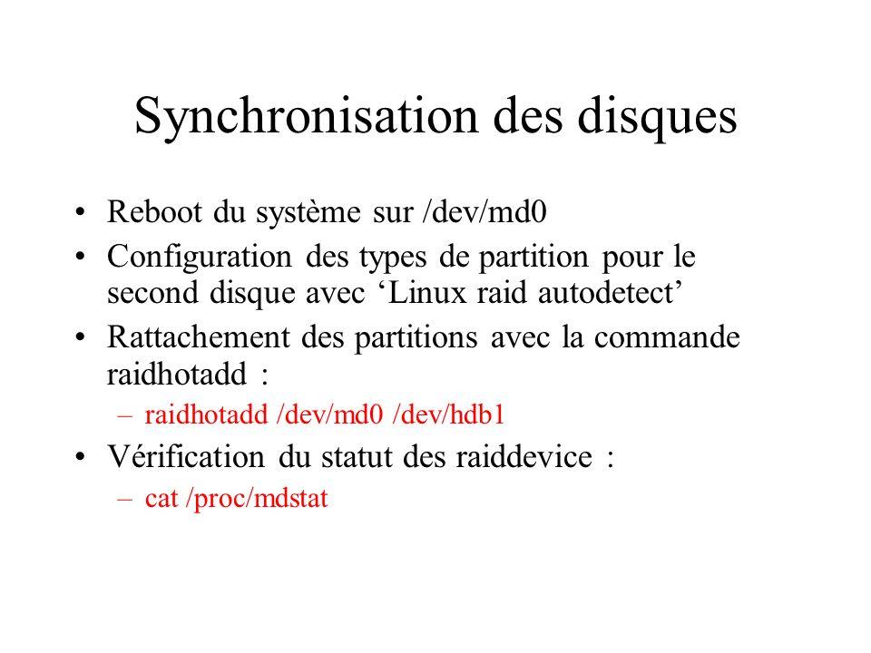 Synchronisation des disques Reboot du système sur /dev/md0 Configuration des types de partition pour le second disque avec Linux raid autodetect Rattachement des partitions avec la commande raidhotadd : –raidhotadd /dev/md0 /dev/hdb1 Vérification du statut des raiddevice : –cat /proc/mdstat