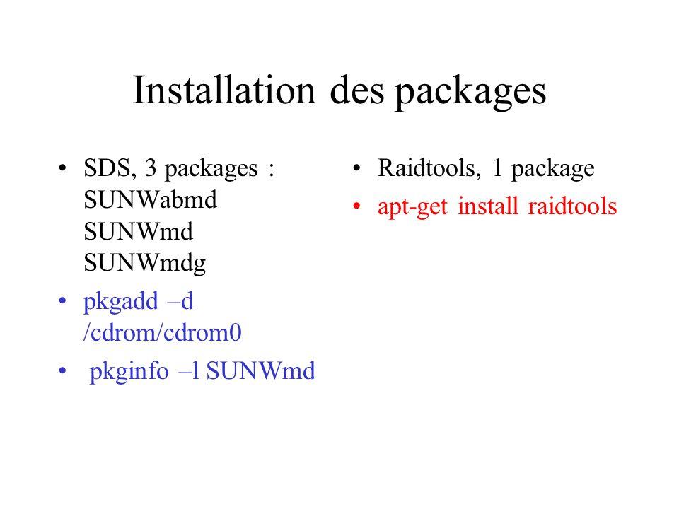 Installation des packages SDS, 3 packages : SUNWabmd SUNWmd SUNWmdg pkgadd –d /cdrom/cdrom0 pkginfo –l SUNWmd Raidtools, 1 package apt-get install raidtools