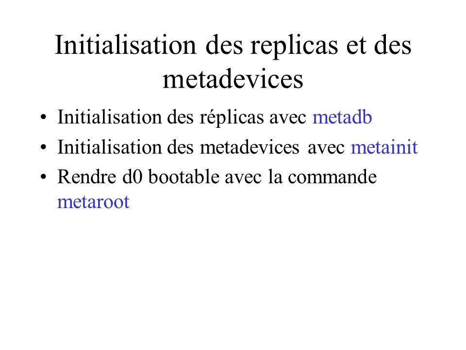 Initialisation des replicas et des metadevices Initialisation des réplicas avec metadb Initialisation des metadevices avec metainit Rendre d0 bootable avec la commande metaroot