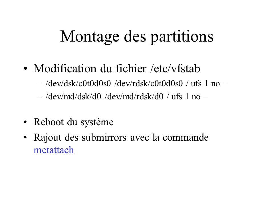 Montage des partitions Modification du fichier /etc/vfstab –/dev/dsk/c0t0d0s0 /dev/rdsk/c0t0d0s0 / ufs 1 no – –/dev/md/dsk/d0 /dev/md/rdsk/d0 / ufs 1 no – Reboot du système Rajout des submirrors avec la commande metattach