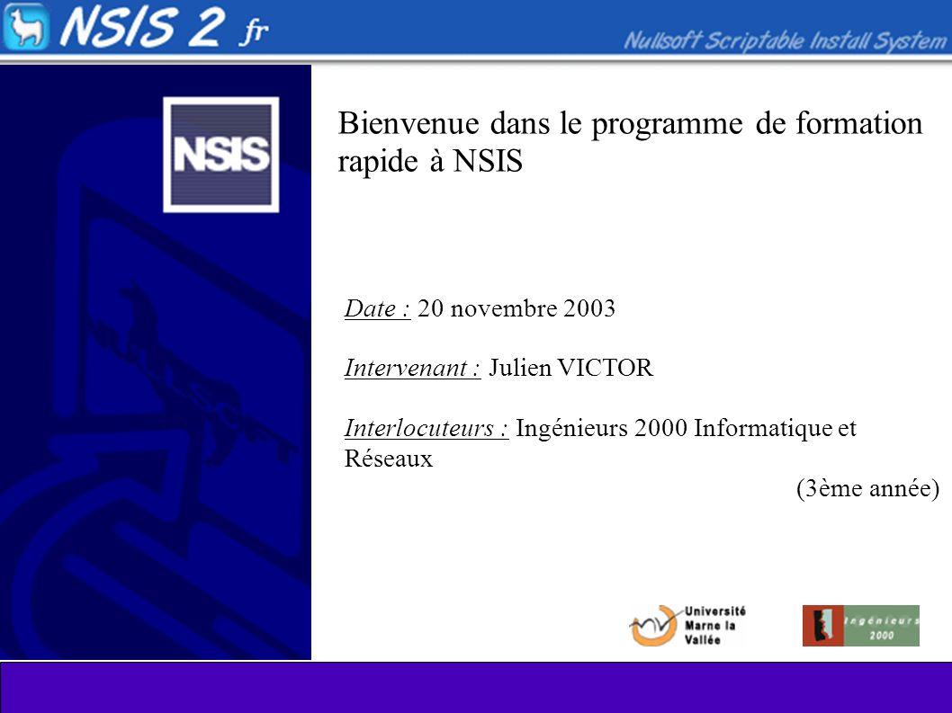 Bienvenue dans le programme de formation rapide à NSIS Date : 20 novembre 2003 Intervenant : Julien VICTOR Interlocuteurs : Ingénieurs 2000 Informatique et Réseaux (3ème année)