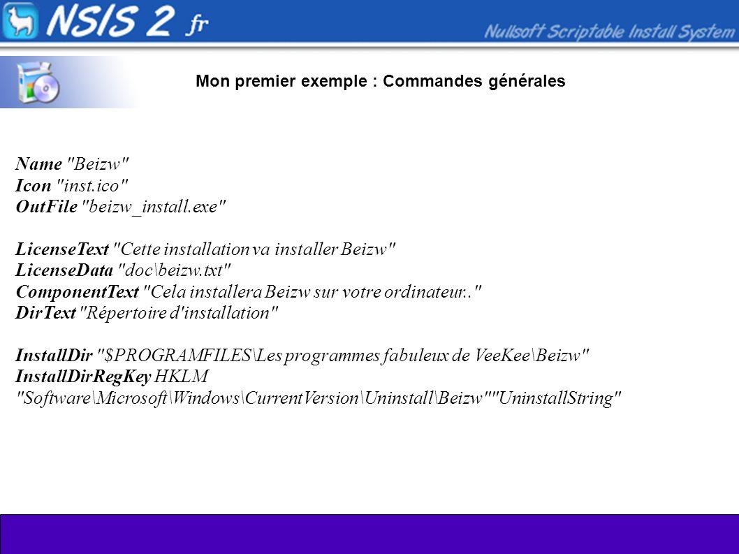 Mon premier exemple : Commandes générales Name Beizw Icon inst.ico OutFile beizw_install.exe LicenseText Cette installation va installer Beizw LicenseData doc\beizw.txt ComponentText Cela installera Beizw sur votre ordinateur.. DirText Répertoire d installation InstallDir $PROGRAMFILES\Les programmes fabuleux de VeeKee\Beizw InstallDirRegKey HKLM Software\Microsoft\Windows\CurrentVersion\Uninstall\Beizw UninstallString