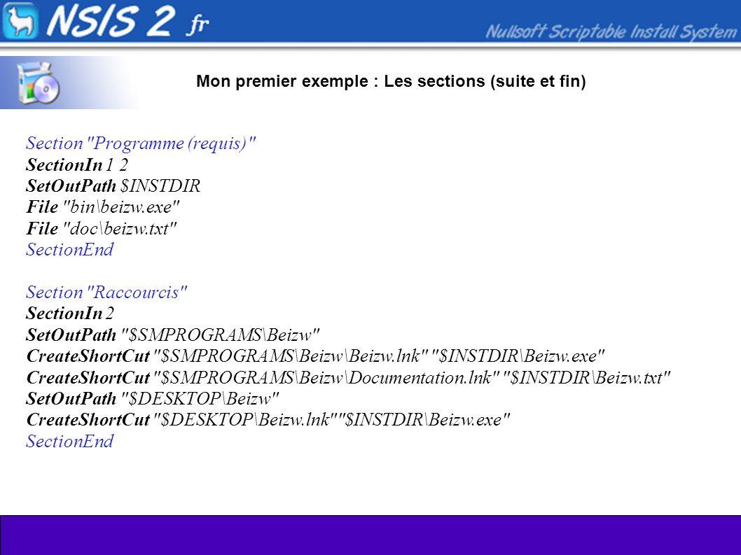 Mon premier exemple : Les sections (suite et fin) Section Programme (requis) SectionIn 1 2 SetOutPath $INSTDIR File bin\beizw.exe File doc\beizw.txt SectionEnd Section Raccourcis SectionIn 2 SetOutPath $SMPROGRAMS\Beizw CreateShortCut $SMPROGRAMS\Beizw\Beizw.lnk $INSTDIR\Beizw.exe CreateShortCut $SMPROGRAMS\Beizw\Documentation.lnk $INSTDIR\Beizw.txt SetOutPath $DESKTOP\Beizw CreateShortCut $DESKTOP\Beizw.lnk $INSTDIR\Beizw.exe SectionEnd