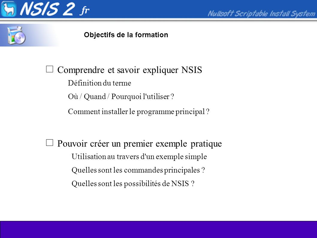 Objectifs de la formation Comprendre et savoir expliquer NSIS Pouvoir créer un premier exemple pratique Définition du terme Où / Quand / Pourquoi l utiliser .