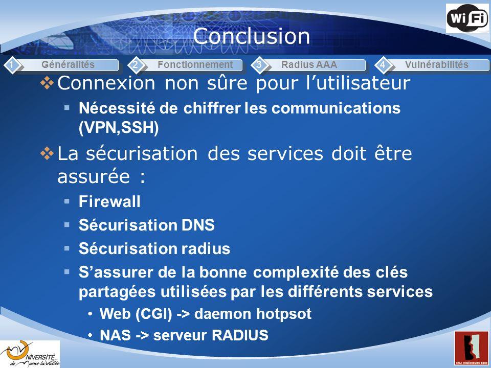 Conclusion Généralités1Fonctionnement2Radius AAA3Vulnérabilités4 Connexion non sûre pour lutilisateur Nécessité de chiffrer les communications (VPN,SSH) La sécurisation des services doit être assurée : Firewall Sécurisation DNS Sécurisation radius Sassurer de la bonne complexité des clés partagées utilisées par les différents services Web (CGI) -> daemon hotpsot NAS -> serveur RADIUS