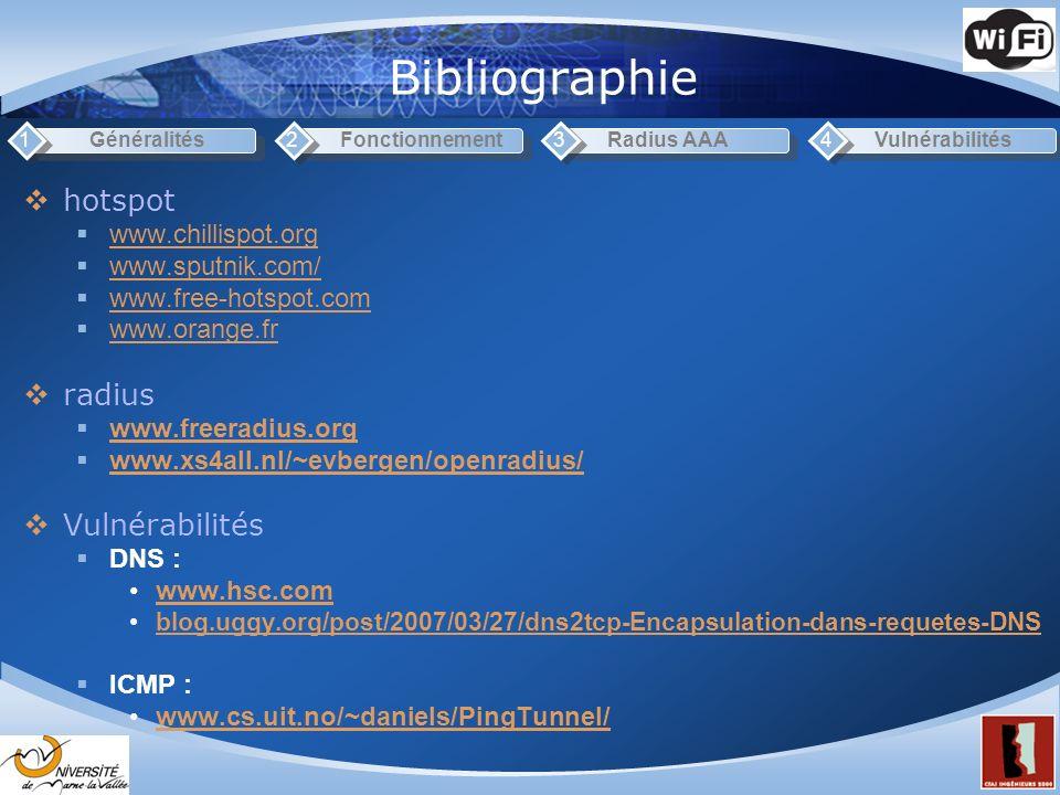 Bibliographie Généralités1Fonctionnement2Radius AAA3Vulnérabilités4 hotspot www.chillispot.org www.sputnik.com/ www.free-hotspot.com www.orange.fr radius www.freeradius.org www.xs4all.nl/~evbergen/openradius/ Vulnérabilités DNS : www.hsc.com blog.uggy.org/post/2007/03/27/dns2tcp-Encapsulation-dans-requetes-DNS ICMP : www.cs.uit.no/~daniels/PingTunnel/
