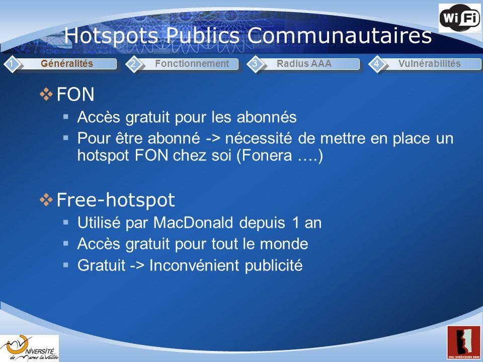 Hotspots Publics Communautaires Généralités1Fonctionnement2Radius AAA3Vulnérabilités4 FON Accès gratuit pour les abonnés Pour être abonné -> nécessité de mettre en place un hotspot FON chez soi (Fonera ….) Free-hotspot Utilisé par MacDonald depuis 1 an Accès gratuit pour tout le monde Gratuit -> Inconvénient publicité
