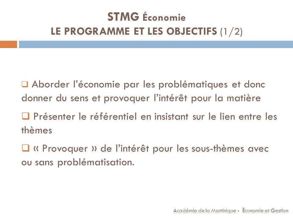 Académie de la Martinique - Économie et Gestion STMG Économie LE PROGRAMME ET LES OBJECTIFS (1/2) Aborder léconomie par les problématiques et donc don
