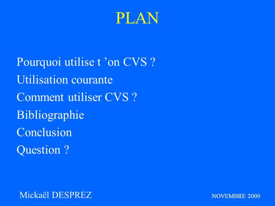 Conclusion : - CVS : Ca Vous Simplifie la vie de groupe : update - CVS : Ca Vous Sauve la Vie : gestion de version - CVS : Ca Vous Signale ce qui se passe : update notice - CVS : C est Vraiment Super :-) Mickaël DESPREZ NOVEMBRE 2000