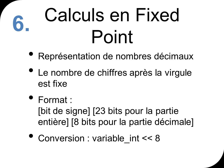 Calculs en Fixed Point Représentation de nombres décimaux Le nombre de chiffres après la virgule est fixe Format : [bit de signe] [23 bits pour la partie entière] [8 bits pour la partie décimale] Conversion : variable_int << 8 6.